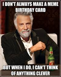 Meme Birthday Card - i don t always make a meme birthday card but when i do i can t