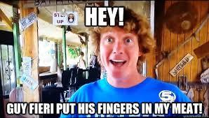 Guy Fieri Meme - hey guy fieri put his fingers in my meat the shed brad quickmeme