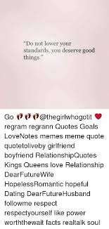 Relationship Meme Quotes - do not lower your standards you deserve good things go