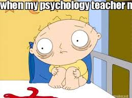 Meme Psychology - meme maker when my psychology teacher messes with our heads