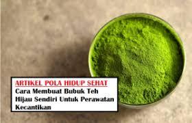 Teh Hijau Serbuk cara membuat bubuk teh hijau sendiri untuk perawatan kecantikan
