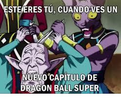 Super Meme - esteeres tucuando ves un nuevo capitulo de dragon ball super meme