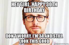 Funny 30th Birthday Meme - hey girl happy 30th birthday don t worry i m 34 and still look