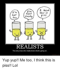 Piss Memes - i think i m this is i m half half piss empty full realist the only