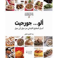 la cuisine libanaise les recettes de georgette le meilleur de la cuisine libanaise