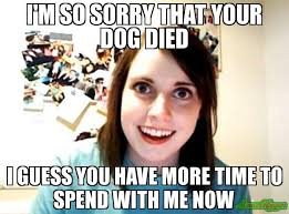 Dog Girlfriend Meme - i m so sorry that your dog died i guess you have more time to
