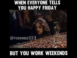 I Work Weekends Meme - when everyone tells you happy friday but you work weekends youtube