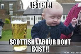 Scottish Meme - listen scottish labour dont exist drunk baby make a meme