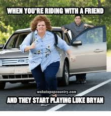 Luke Bryan Memes - when you re riding with a friend wehatepopcountrycom and they start