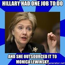 Monica Lewinsky Meme - hillary had one job to do and she outsourced it to monica lewinsky