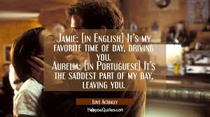 Quote From Love Actually by Jamie In English It U0027s My Favorite Time Of Day Driving You