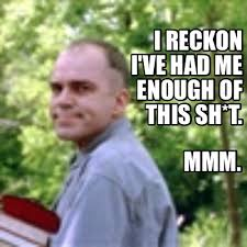 Sling Blade Meme - meme creator i reckon i ve had me enough of this sh t mmm meme