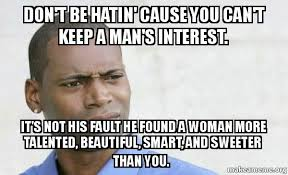 How To Keep A Man Meme - don t be hatin cause you can t keep a man s interest it s not