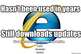 Internet Browser Meme - hasn t been used in years still downloads updates y know incase