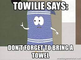 Towel Meme - towilie says don t forget to bring a towel towelie says meme