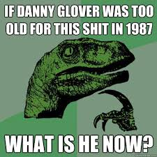 Danny Glover Meme - if danny glover was too old for this shit in 1987 what is he now