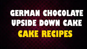 german chocolate upside down cake cake recipes how to cook