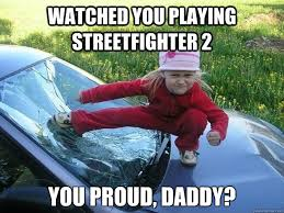 Street Fighter Meme - watched you playing streetfighter 2 you proud daddy lil