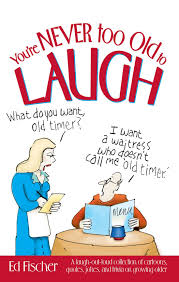 quotes about jokes that hurt you u0027re never too old to laugh a laugh out loud collection of
