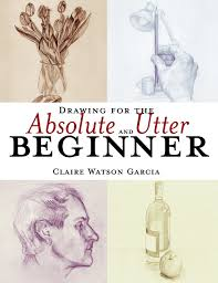 drawing for the absolute and utter beginner claire watson garcia