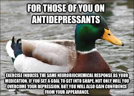 Antidepressant Meme - for those of you on antidepressants exercise induces the same