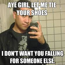 Aye Girl Meme - aye girl let me tie your shoes i don t want you falling for someone