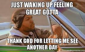Thank Fuck Its Friday Meme - just waking up feeling great gotta thank god for letting me see
