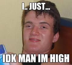 Idk Meme - i just idk man im high 10 guy quickmeme