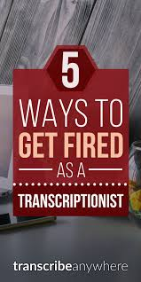 5 ways to get fired as a transcriptionist transcribe anywhere