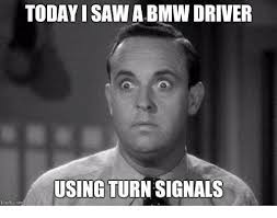 Turn On Memes - today i saw a bmw driver using turn signals imgflipcom bmw meme on