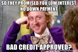Bad Credit Meme - so they promised you low interest no down payment bad credit