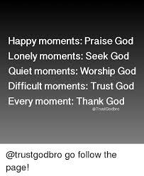 Praise God Meme - happy moments praise god lonely moments seek god quiet moments