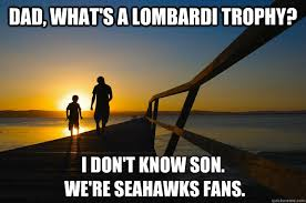 Seahawk Memes - dad what s a lombardi trophy i don t know son we re seahawks fans