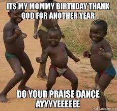 Praise Dance Meme - its my mommy birthday thank god for another year do your praise