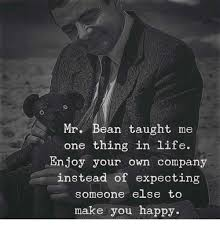 Happy Life Meme - 0 mr bean taught me one thing in life enjoy your own company instead