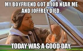 Good Boyfriend Meme - my boyfriend got a job near me and joffrey died today was a good