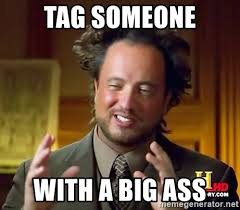 Big Ass Meme - tag someone with a big ass ancient aliens meme generator