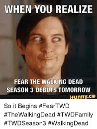 Walking Dead Season 3 Memes - when you realize fear the walking dead season 3 debuts tomorrow