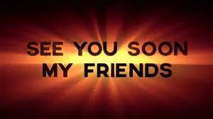 see u soon see you soon my friends