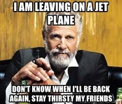 Stay Thirsty Meme - i am leaving on a jet plane don t know when i ll be back again stay