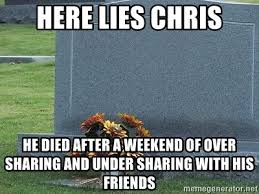 Tombstone Meme Generator - here lies chris he died after a weekend of over sharing and under