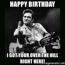 Over The Hill Meme - happy birthday i got your over the hill right here johnny cash