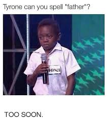 Too Soon Meme - tyrone can you spell father hosb too soon soon meme on sizzle