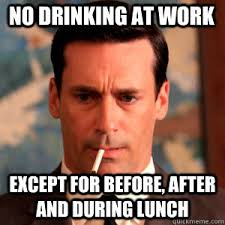 Drunk At Work Meme - no drinking at work except for before after and during lunch