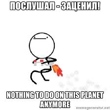 Nothing To Do Here Meme - nothing to do on this planet anymore nothing