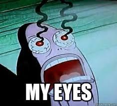 My Eyes Meme - my eyes my eyes the guy from spongebob who always says my eyes