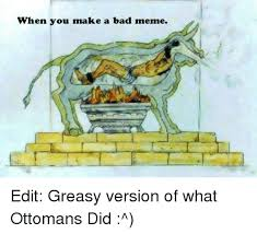 Meme Edit - when you make a bad meme edit greasy version of what ottomans did