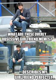 Obsessive Girlfriend Meme - what are these overly obsessive girlfriend memes describes my