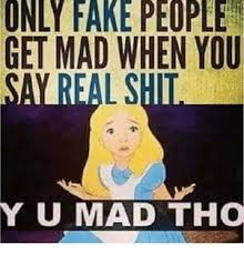 Why You Mad Tho Meme - only fake people get mad when you yu mad tho meme on me me