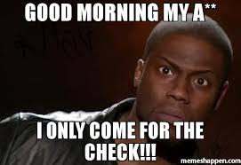 Check In Meme - good morning my a i only come for the check meme kevin hart